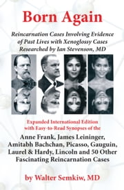 Born Again: Reincarnation Cases Involving Evidence of Past Lives, with Xenoglossy Cases Researched by Ian Stevenson, MD - Expanded International Edition with Easy to Read Synopses of the Anne Frank, James Leininger, Amitabh Bachchan, Picasso, Gauguin, Laurel and Hardy, Lincoln and over 50 Other Fascinating Reincarnation Cases ebook by Walter Semkiw MD