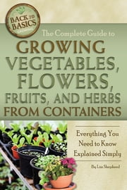 The Complete Guide to Growing Vegetables, Flowers, Fruits, and Herbs from Containers - Everything You Need to Know Explained Simply ebook by Lizz Shepherd
