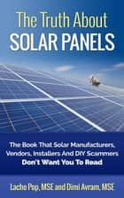 The Truth About Solar Panels The Book That Solar Manufacturers, Vendors, Installers And DIY Scammers Don't Want You To Read ebook by Lacho Pop, MSE,Dimi Avram, MSE