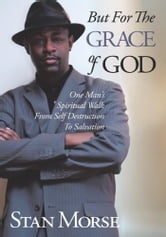 But For The Grace of God - One Man's Spiritual Walk From Self Destruction To Salvation ebook by Stan Morse