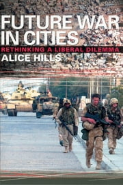 Future War In Cities - Rethinking a Liberal Dilemma ebook by Alice Hills
