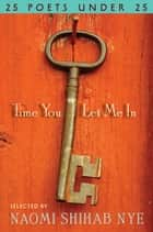 Time You Let Me In - 25 Poets under 25 ebook by Naomi Shihab Nye