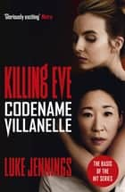Killing Eve: Codename Villanelle - The basis for the BAFTA-winning Killing Eve TV series ebook by