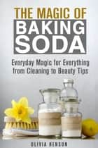 The Magic of Baking Soda: Everyday Magic for Everything from Cleaning to Beauty Tips - DIY Hacks ebook by Olivia Henson