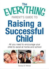 The Everything Parent's Guide to Raising a Successful Child: All You Need to Encourage Your Child to Excel at Home and School ebook by Denise D. Witmer