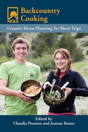 NOLS Backcountry Cooking - Creative Menu Planning for Short Trips ebook by Joanne Kuntz,Claudia Pearson