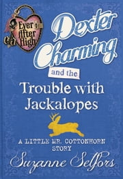 Ever After High: Dexter Charming and the Trouble with Jackalopes: A Little Mr. Cottonhorn Story ebook by Suzanne Selfors
