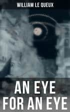 An Eye for an Eye - Murder Mystery ebook by William Le Queux