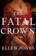 The Fatal Crown - A Novel電子書籍 Ellen Jones