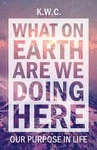 What On Earth Are We Doing Here ebook by K.W.C