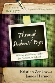 Through Students' Eyes - Writing and Photography for Success in School ebook by Kristien Zenkov,James Harmon