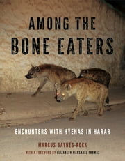 Among the Bone Eaters - Encounters with Hyenas in Harar ebook by Marcus Baynes-Rock,Elizabeth Marshall Thomas