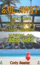 Sail Away: Everything You Need to Know About Working on Cruise Ships ebook by Cody Beeler