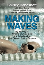 Making Waves - My Journey to Winning Olympic Gold and Defeating the East German Doping Program ebook by Shirley Babashoff,Chris Epting,Donna de Varona,Mark Spitz