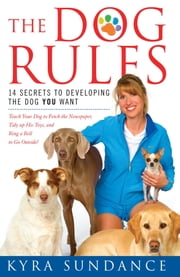 The Dog Rules - 14 Secrets to Developing the Dog YOU Want ebook by Kyra Sundance