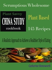 Plant Savvy China Study Cookbook - Scrumptious Wholesome Plant Based 145 Recipes A Realistic Approach to Achieve a Healthier Style of Eating ebook by Catherine Hemsworth