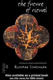 The Future of Ritual: Writings on Culture and Performance ebook by Schechner, Richard