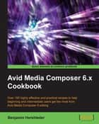 Avid Media Composer 6.x Cookbook ebook by Benjamin Hershleder