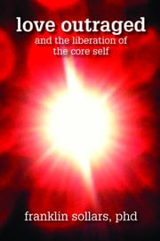 Love Outraged and the Liberation of the Core Self ebook by Franklin Sollars