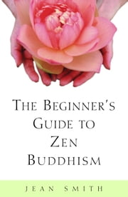 The Beginner's Guide to Zen Buddhism ebook by Jean Smith