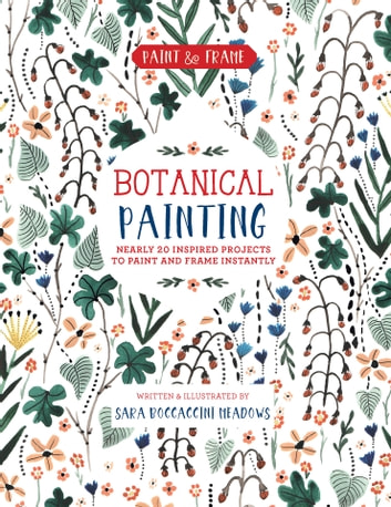 Paint and Frame: Botanical Painting - Nearly 20 Inspired Projects to Paint and Frame Instantly ebook by Sara Boccaccini Meadows
