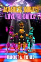 Japanese Robots Love To Dance ebook by Margret A. Treiber