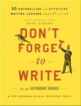 Don't Forget to Write for the Secondary Grades - 50 Enthralling and Effective Writing Lessons (Ages 11 and Up) ebook by 826 National