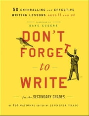 Don't Forget to Write for the Secondary Grades - 50 Enthralling and Effective Writing Lessons (Ages 11 and Up) ebook by 826 National,Jennifer Traig,Dave Eggers