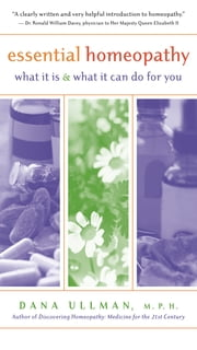 Essential Homeopathy - What It Is and What It Can Do for You ebook by Dana Ullman