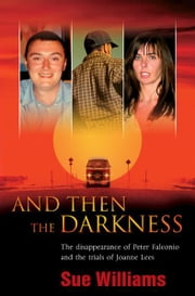 And Then the Darkness: The Disappearance of Peter Falconio and the Trial s of Joanne Lees ebook by Williams Sue