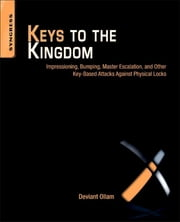 Keys to the Kingdom - Impressioning, Privilege Escalation, Bumping, and Other Key-Based Attacks Against Physical Locks ebook by Deviant Ollam