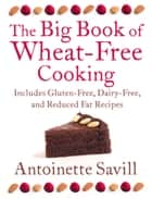 The Big Book of Wheat-Free Cooking: Includes Gluten-Free, Dairy-Free, and Reduced Fat Recipes ebook by Antoinette Savill