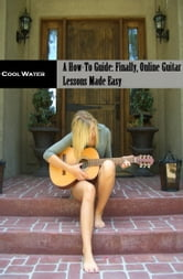 A Beginners How To Guide: Finally Online Guitar Lessons Made Easy ebook by Cool Water