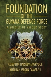 Foundation of the Guyana Defence Force - A Soldier of Valour Story ebook by Compton Hartley Liverpool