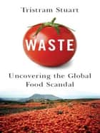 Waste: Uncovering the Global Food Scandal ebook by Tristram Stuart