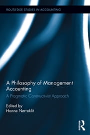 A Philosophy of Management Accounting - A Pragmatic Constructivist Approach ebook by Hanne Nørreklit