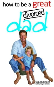 How to be a Great Divorced Dad ebook by Simon Baker & Kirsty Alley