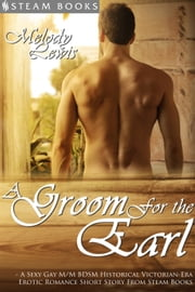 A Groom For the Earl - A Sexy Gay M/M BDSM Historical Victorian-Era Erotic Romance Short Story From Steam Books ebook by Melody Lewis,Steam Books