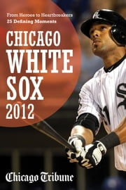 Chicago White Sox 2012 - From Heroes to Heartbreakers-25 Defining Moments ebook by Chicago Tribune Staff