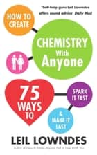 How to Create Chemistry with Anyone - 75 Ways to Spark It Fast ... And Make It Last ebook by Leil Lowndes