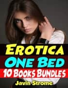 Erotica: One Bed: 10 Books Bundles ebook by Javin Strome