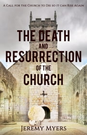 The Death and Resurrection of the Church - A Call for the Church to Die so it Can Rise Again ebook by Jeremy Myers