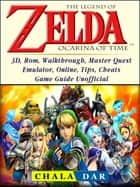 The Legend of Zelda Ocarina of Time, 3D, Rom, Walkthrough, Master Quest, Emulator, Online, Tips, Cheats, Game Guide Unofficial ebook by Chala Dar