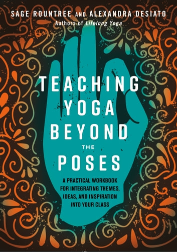 Teaching Yoga Beyond the Poses - A Practical Workbook for Integrating Themes, Ideas, and Inspiration into Your Class ebook by Sage Rountree,Alexandra Desiato