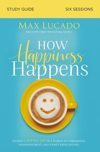How Happiness Happens Study Guide - Finding Lasting Joy in a World of Comparison, Disappointment, and Unmet Expectations eBook by Max Lucado