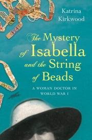 The Mystery of Isabella and the String of Beads - A Woman Doctor in WW1 ebook by Kirkwood Katrina