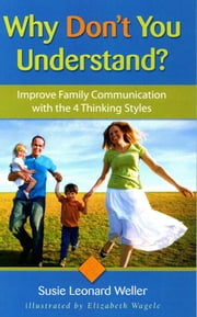 Why Don't You Understand? - Using the 4 Thinking Styles to Improve Family Communication ebook by Susie Leonard Weller,Elizabeth Wagele