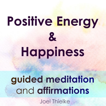 Positive Energy & Happiness - Guided Meditation & Affirmations audiobook by Joel Thielke