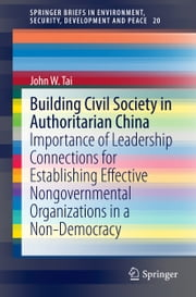 Building Civil Society in Authoritarian China - Importance of Leadership Connections for Establishing Effective Nongovernmental Organizations in a Non-Democracy ebook by John Tai