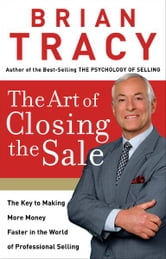 The Art of Closing the Sale - The Key to Making More Money Faster in the World of Professional Selling ebook by Brian Tracy